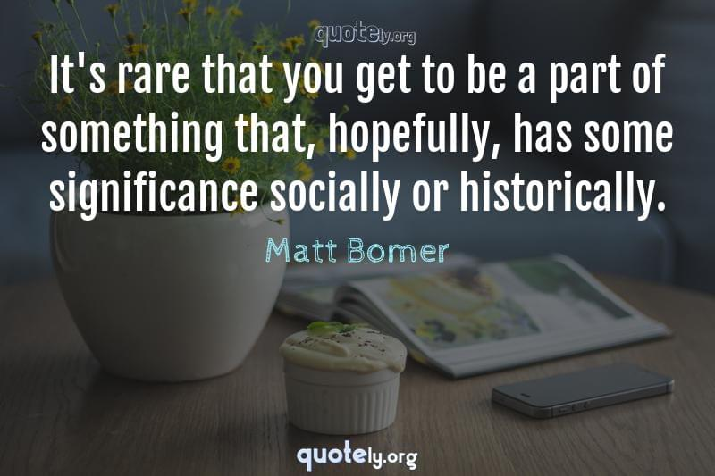 It's rare that you get to be a part of something that, hopefully, has some significance socially or historically. by Matt Bomer