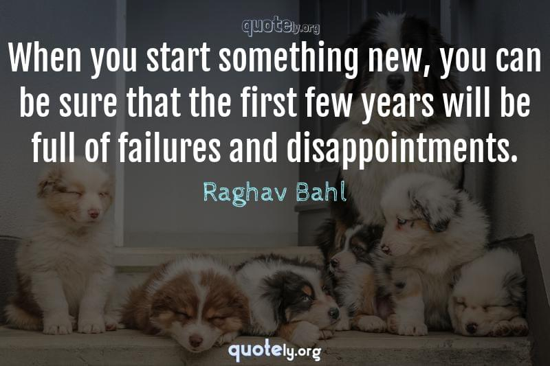When you start something new, you can be sure that the first few years will be full of failures and disappointments. by Raghav Bahl