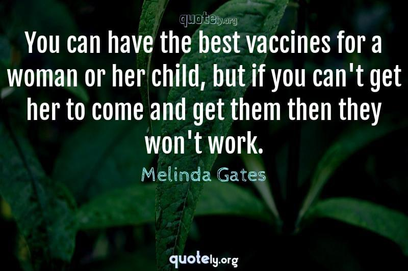 You can have the best vaccines for a woman or her child, but if you can't get her to come and get them then they won't work. by Melinda Gates