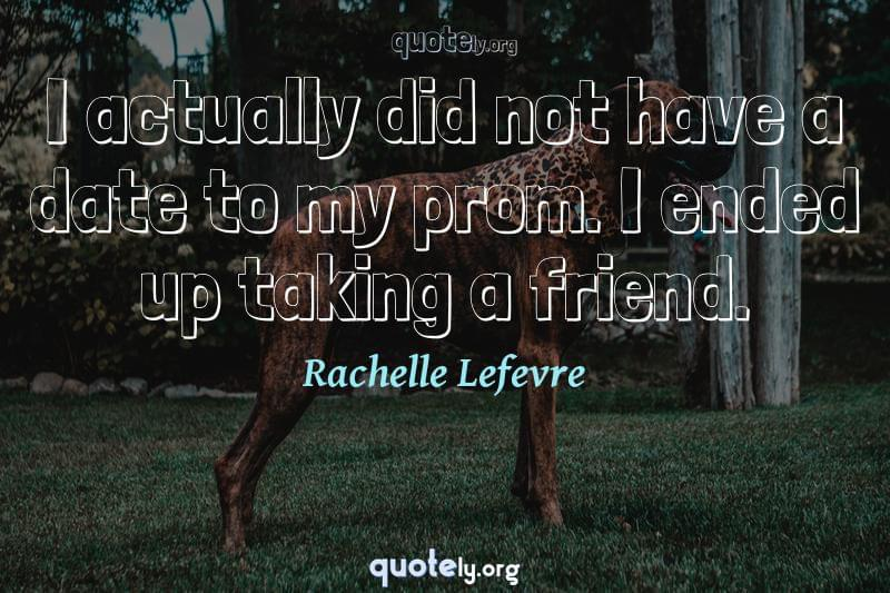 I actually did not have a date to my prom. I ended up taking a friend. by Rachelle Lefevre
