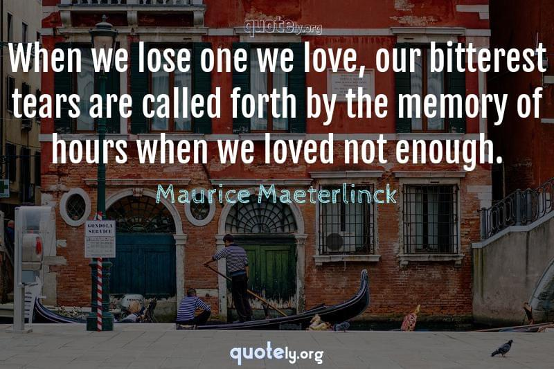When we lose one we love, our bitterest tears are called forth by the memory of hours when we loved not enough. by Maurice Maeterlinck