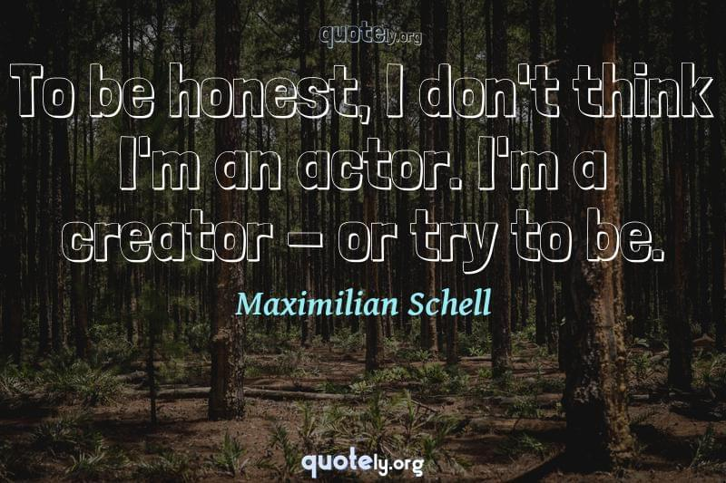 To be honest, I don't think I'm an actor. I'm a creator - or try to be. by Maximilian Schell