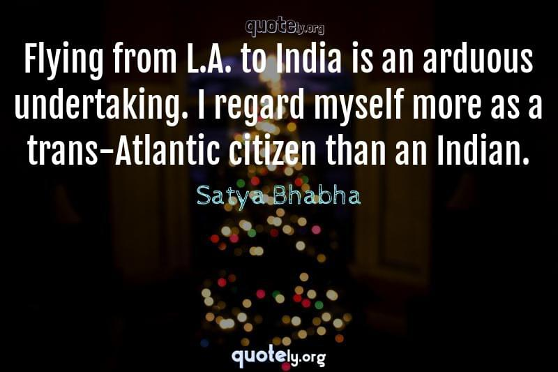Flying from L.A. to India is an arduous undertaking. I regard myself more as a trans-Atlantic citizen than an Indian. by Satya Bhabha