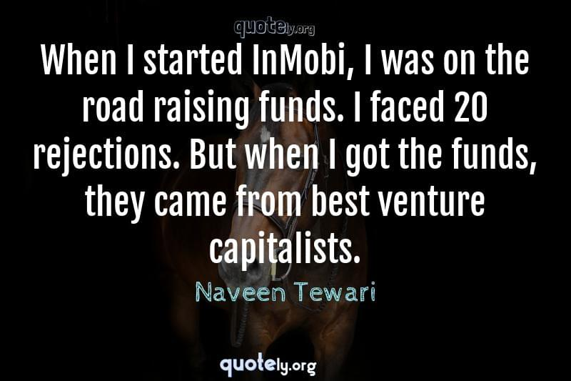 When I started InMobi, I was on the road raising funds. I faced 20 rejections. But when I got the funds, they came from best venture capitalists. by Naveen Tewari