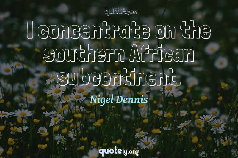 I concentrate on the southern African subcontinent. by Nigel Dennis