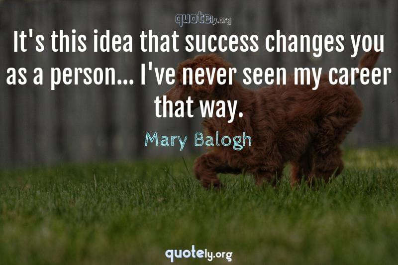 It's this idea that success changes you as a person... I've never seen my career that way. by Mary Balogh