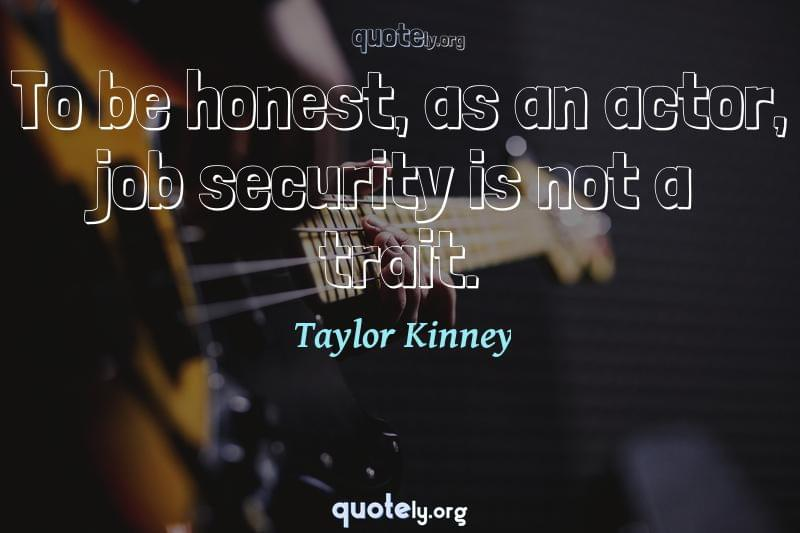 To be honest, as an actor, job security is not a trait. by Taylor Kinney