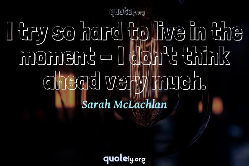 I try so hard to live in the moment - I don't think ahead very much. by Sarah McLachlan