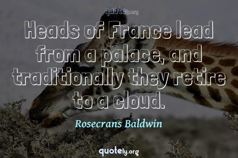 Heads of France lead from a palace, and traditionally they retire to a cloud. by Rosecrans Baldwin