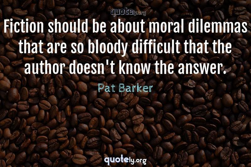 Fiction should be about moral dilemmas that are so bloody difficult that the author doesn't know the answer. by Pat Barker