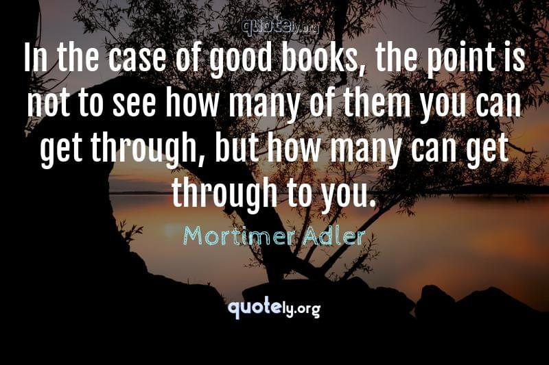 In the case of good books, the point is not to see how many of them you can get through, but how many can get through to you. by Mortimer Adler