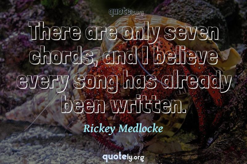 There are only seven chords, and I believe every song has already been written. by Rickey Medlocke