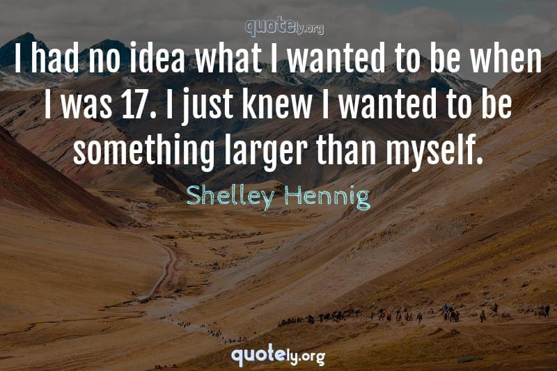 I had no idea what I wanted to be when I was 17. I just knew I wanted to be something larger than myself. by Shelley Hennig