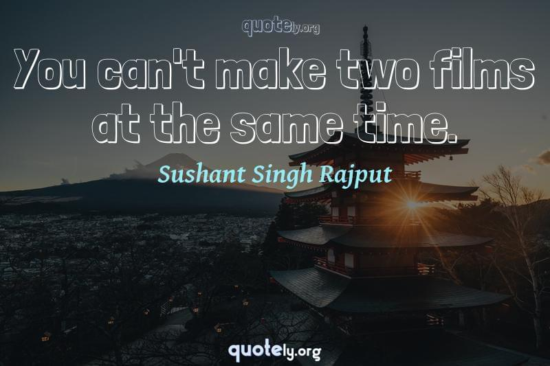 You can't make two films at the same time. by Sushant Singh Rajput