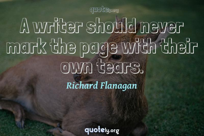 A writer should never mark the page with their own tears. by Richard Flanagan