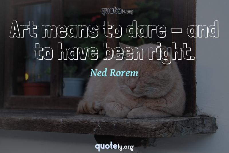 Art means to dare - and to have been right. by Ned Rorem
