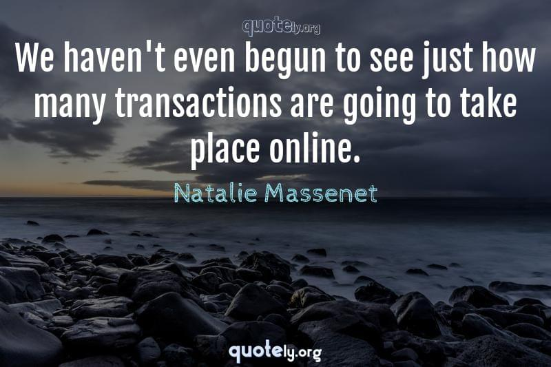 We haven't even begun to see just how many transactions are going to take place online. by Natalie Massenet