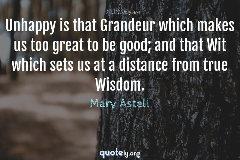 Unhappy is that Grandeur which makes us too great to be good; and that Wit which sets us at a distance from true Wisdom. by Mary Astell