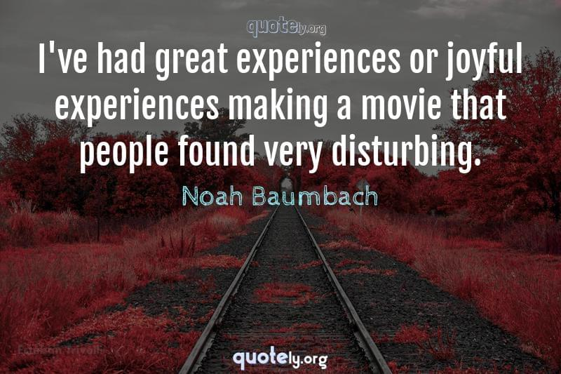 I've had great experiences or joyful experiences making a movie that people found very disturbing. by Noah Baumbach