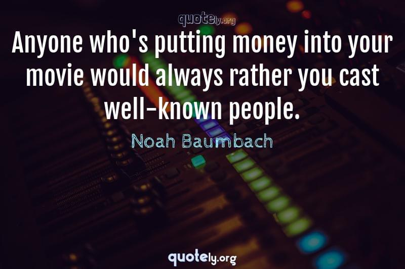Anyone who's putting money into your movie would always rather you cast well-known people. by Noah Baumbach