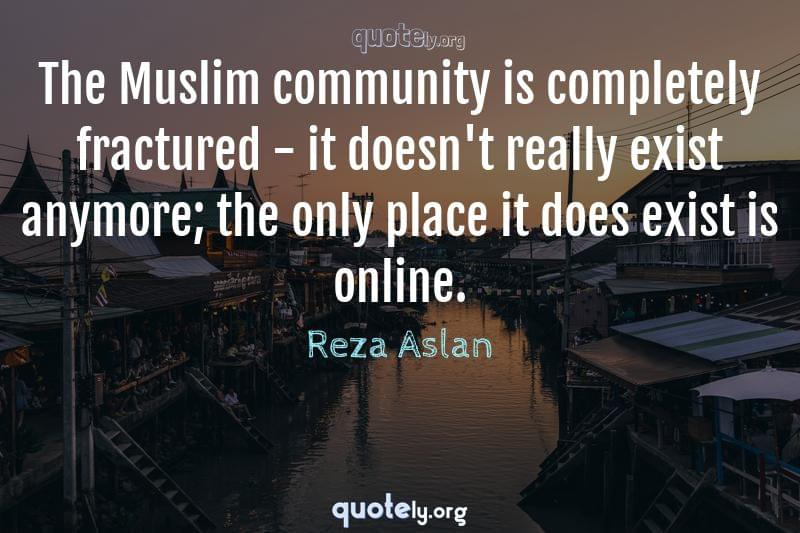 The Muslim community is completely fractured - it doesn't really exist anymore; the only place it does exist is online. by Reza Aslan