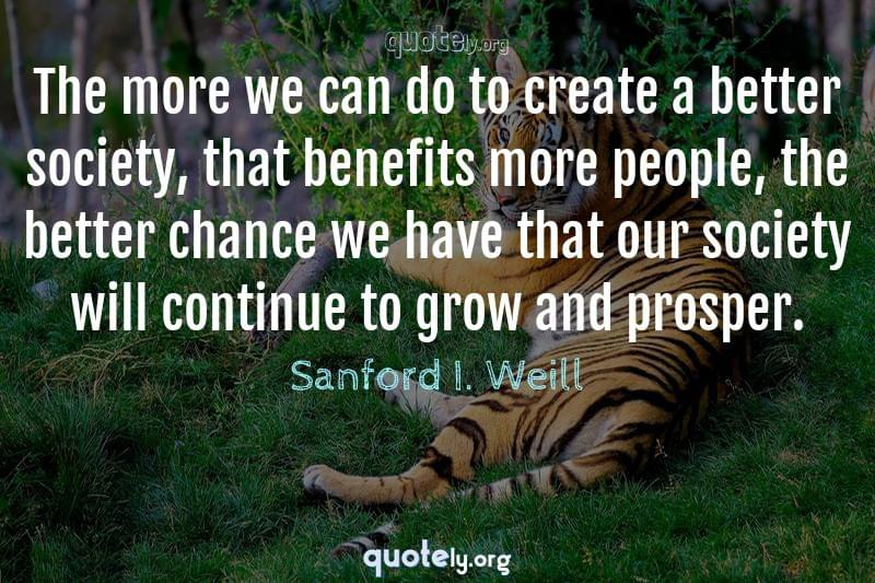 The more we can do to create a better society, that benefits more people, the better chance we have that our society will continue to grow and prosper. by Sanford I. Weill