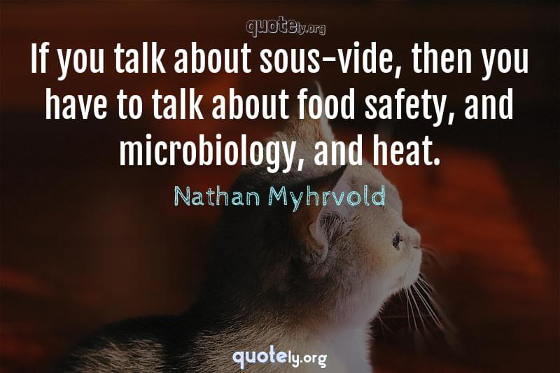 If you talk about sous-vide, then you have to talk about food safety, and microbiology, and heat. by Nathan Myhrvold