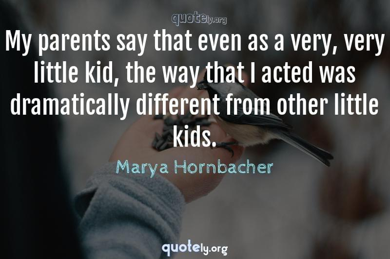My parents say that even as a very, very little kid, the way that I acted was dramatically different from other little kids. by Marya Hornbacher