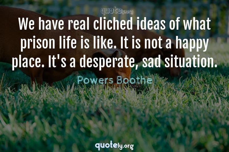 We have real cliched ideas of what prison life is like. It is not a happy place. It's a desperate, sad situation. by Powers Boothe
