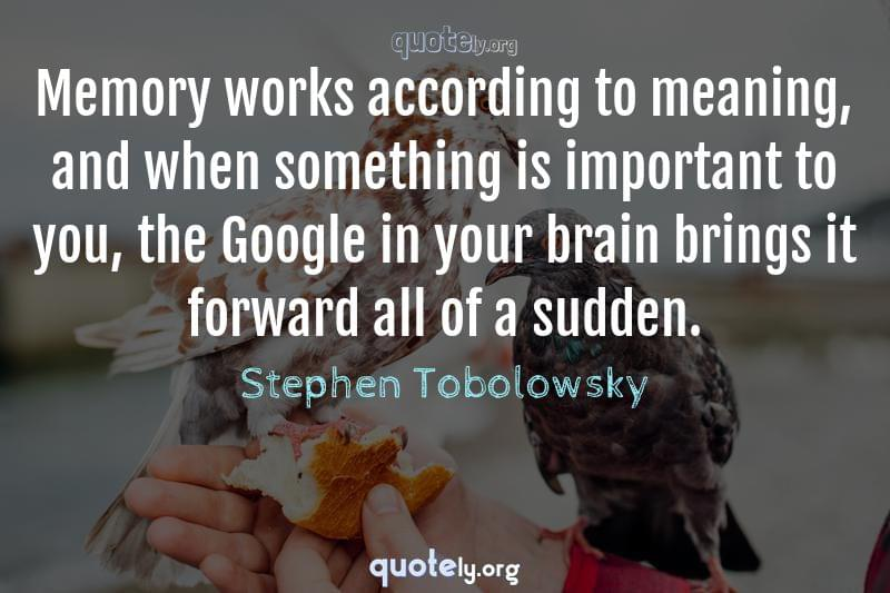 Memory works according to meaning, and when something is important to you, the Google in your brain brings it forward all of a sudden. by Stephen Tobolowsky