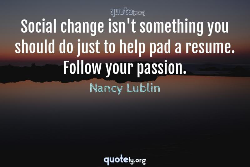 Social change isn't something you should do just to help pad a resume. Follow your passion. by Nancy Lublin