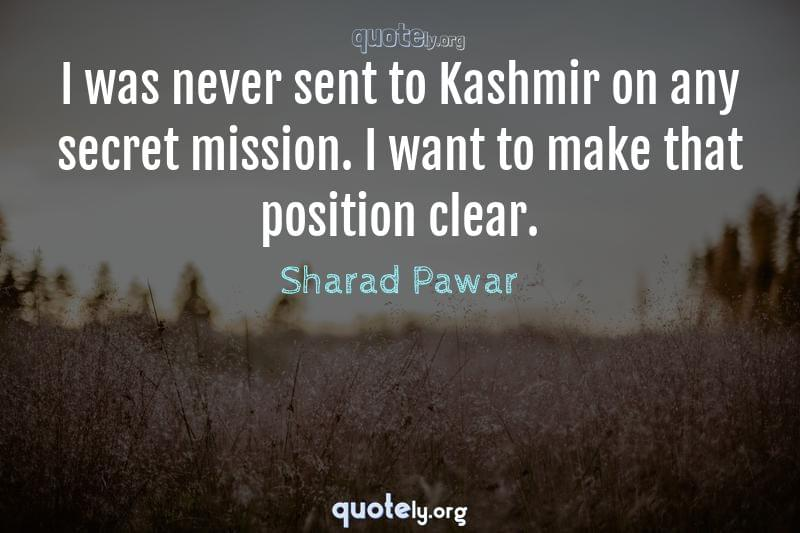 I was never sent to Kashmir on any secret mission. I want to make that position clear. by Sharad Pawar