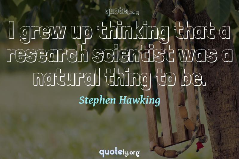 I grew up thinking that a research scientist was a natural thing to be. by Stephen Hawking