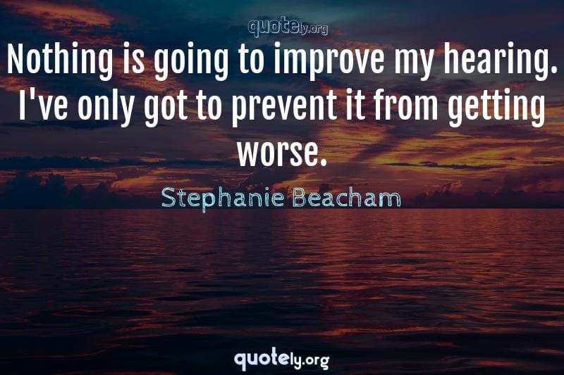 Nothing is going to improve my hearing. I've only got to prevent it from getting worse. by Stephanie Beacham