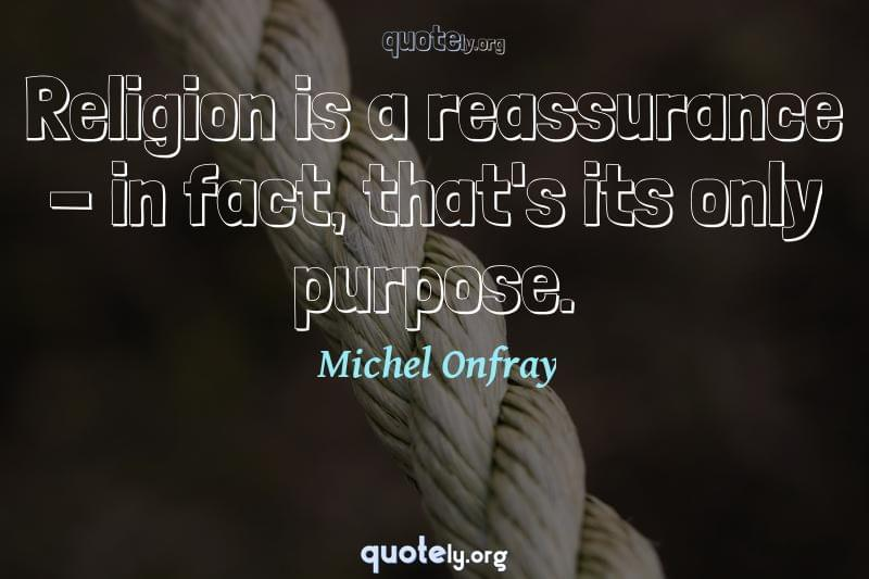 Religion is a reassurance - in fact, that's its only purpose. by Michel Onfray