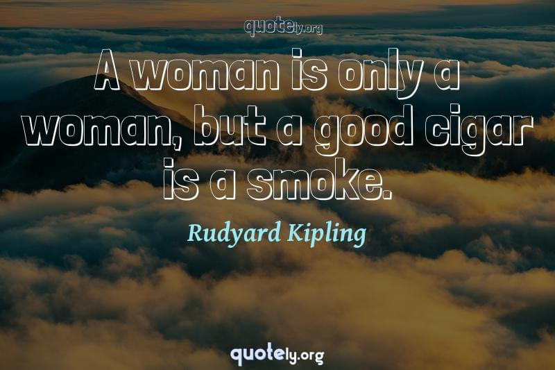 A woman is only a woman, but a good cigar is a smoke. by Rudyard Kipling