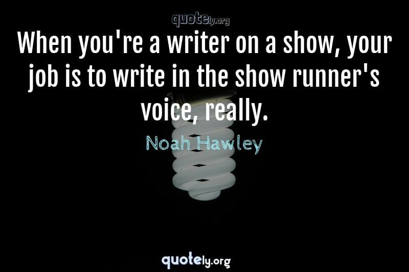 When you're a writer on a show, your job is to write in the show runner's voice, really. by Noah Hawley