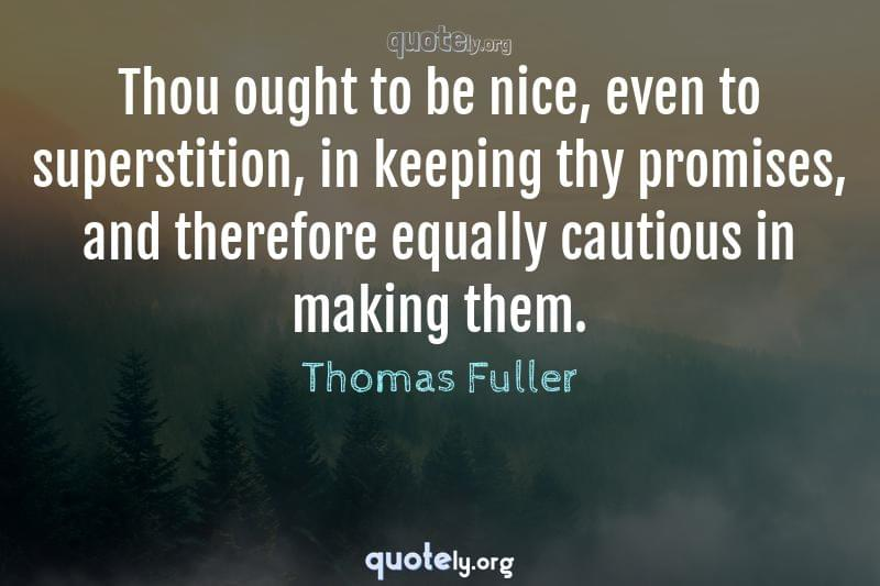 Thou ought to be nice, even to superstition, in keeping thy promises, and therefore equally cautious in making them. by Thomas Fuller