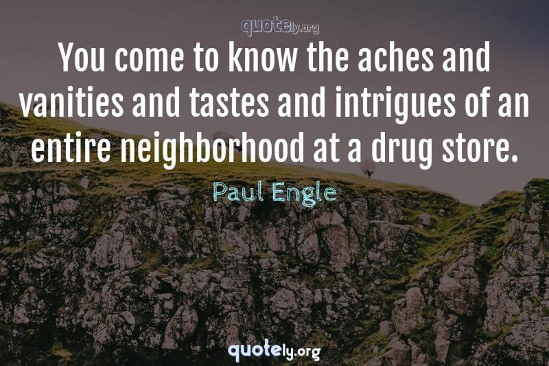 You come to know the aches and vanities and tastes and intrigues of an entire neighborhood at a drug store. by Paul Engle