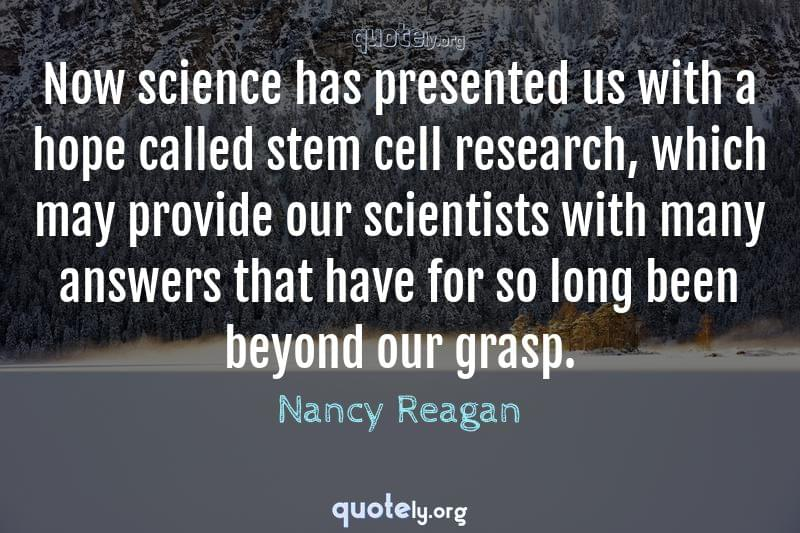 Now science has presented us with a hope called stem cell research, which may provide our scientists with many answers that have for so long been beyond our grasp. by Nancy Reagan