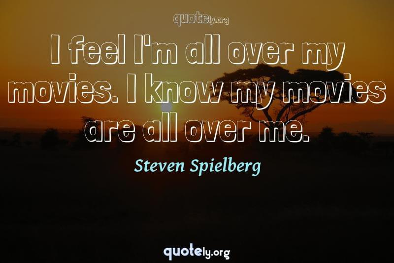 I feel I'm all over my movies. I know my movies are all over me. by Steven Spielberg