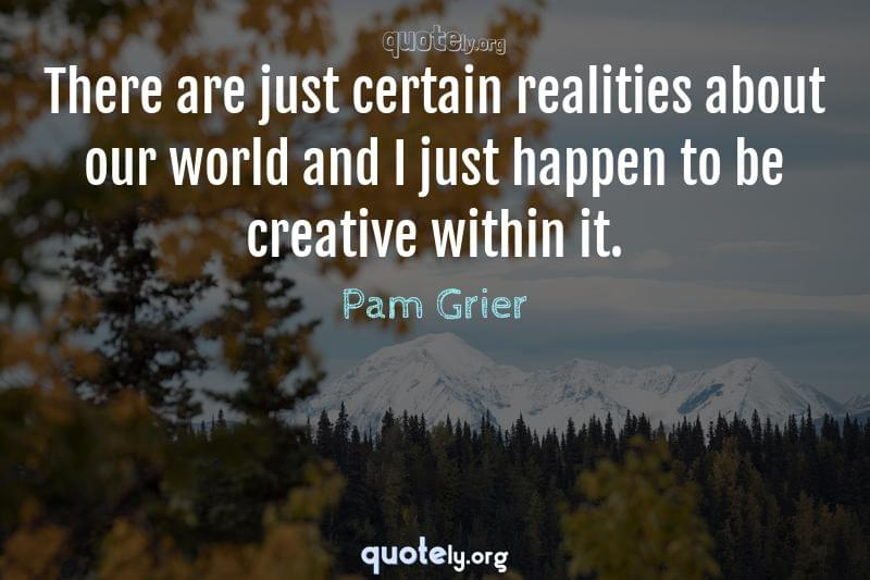There are just certain realities about our world and I just happen to be creative within it. by Pam Grier