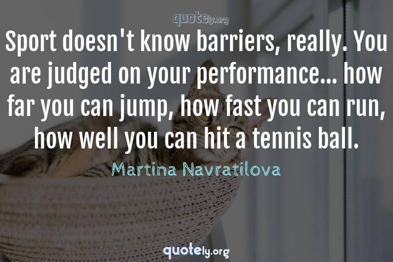 Sport doesn't know barriers, really. You are judged on your performance... how far you can jump, how fast you can run, how well you can hit a tennis ball. by Martina Navratilova