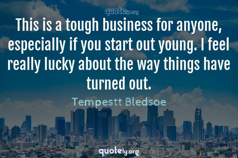 This is a tough business for anyone, especially if you start out young. I feel really lucky about the way things have turned out. by Tempestt Bledsoe