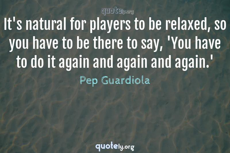 It's natural for players to be relaxed, so you have to be there to say, 'You have to do it again and again and again.' by Pep Guardiola