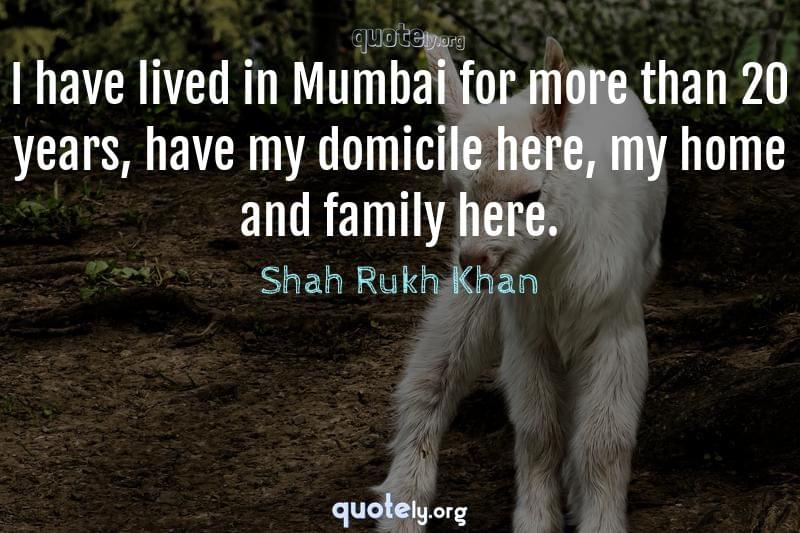 I have lived in Mumbai for more than 20 years, have my domicile here, my home and family here. by Shah Rukh Khan