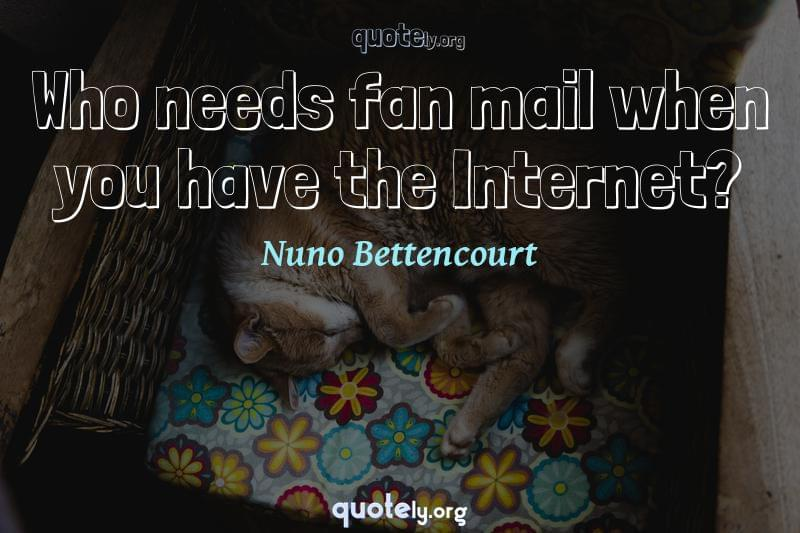 Who needs fan mail when you have the Internet? by Nuno Bettencourt