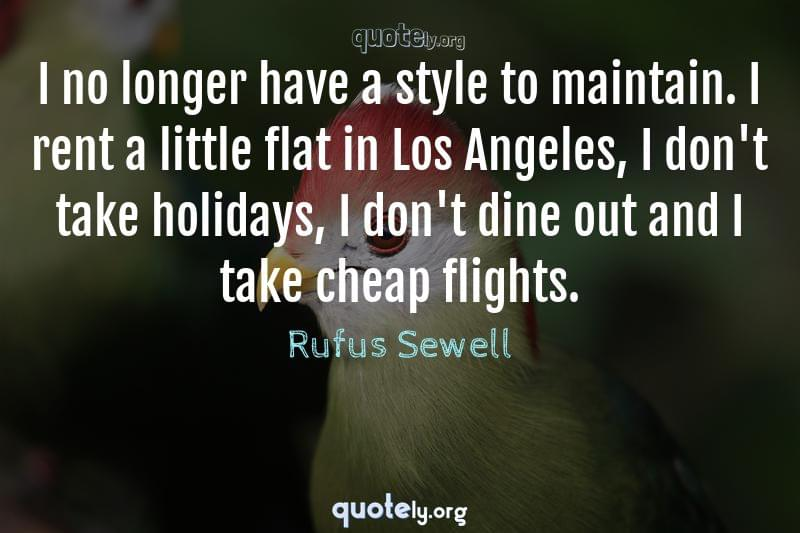 I no longer have a style to maintain. I rent a little flat in Los Angeles, I don't take holidays, I don't dine out and I take cheap flights. by Rufus Sewell