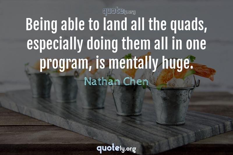 Being able to land all the quads, especially doing them all in one program, is mentally huge. by Nathan Chen
