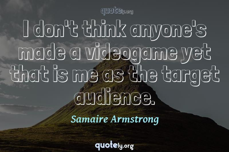 I don't think anyone's made a videogame yet that is me as the target audience. by Samaire Armstrong